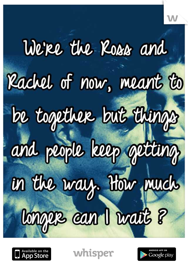 We're the Ross and Rachel of now, meant to be together but things and people keep getting in the way. How much longer can I wait ?