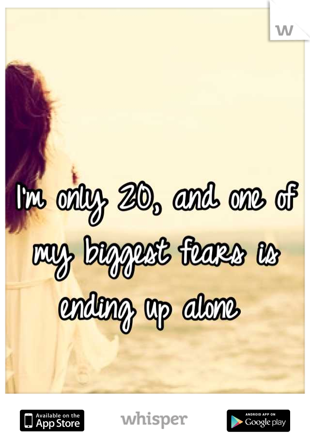 I'm only 20, and one of my biggest fears is ending up alone