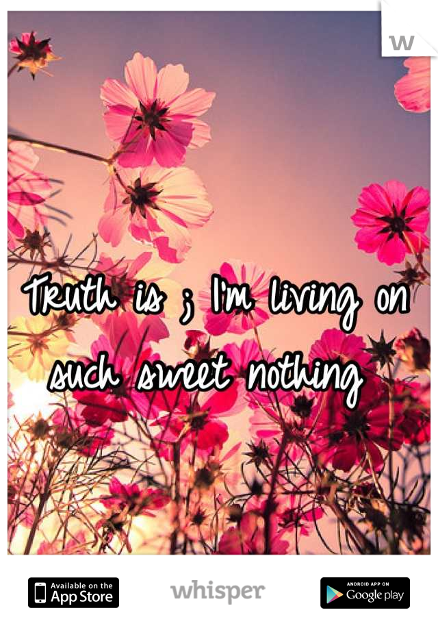 Truth is ; I'm living on such sweet nothing