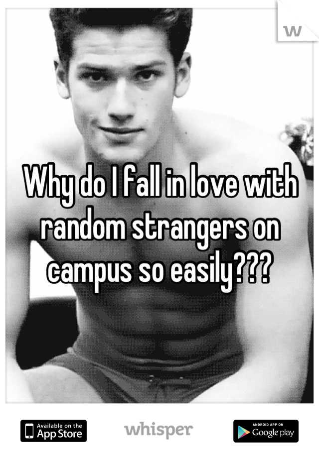 Why do I fall in love with random strangers on campus so easily???