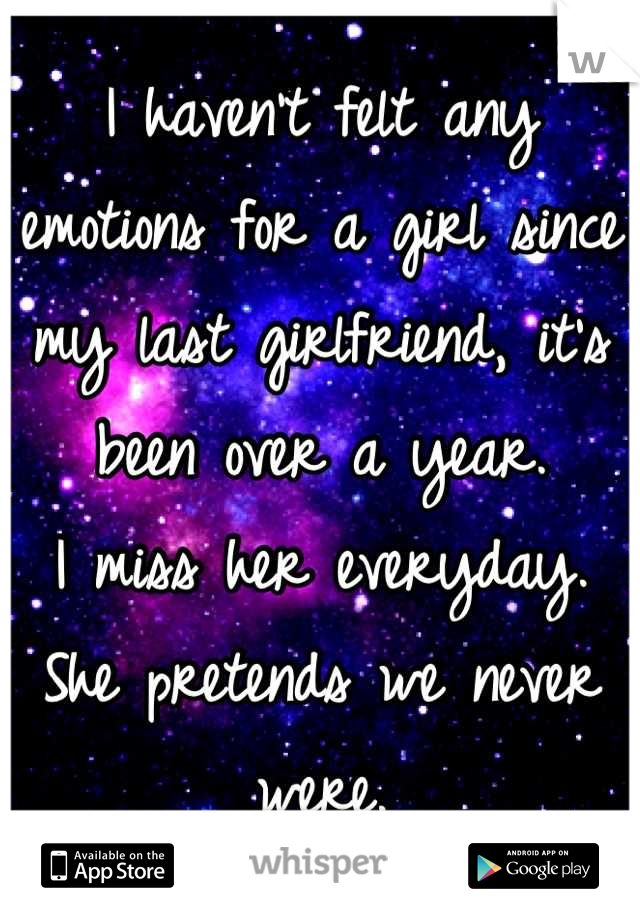I haven't felt any emotions for a girl since my last girlfriend, it's been over a year. I miss her everyday. She pretends we never were.