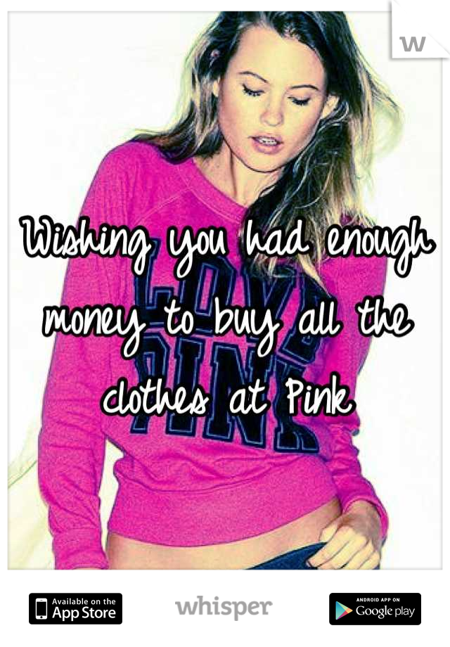 Wishing you had enough money to buy all the clothes at Pink