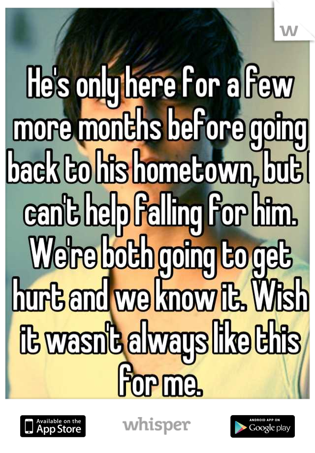 He's only here for a few more months before going back to his hometown, but I can't help falling for him. We're both going to get hurt and we know it. Wish it wasn't always like this for me.