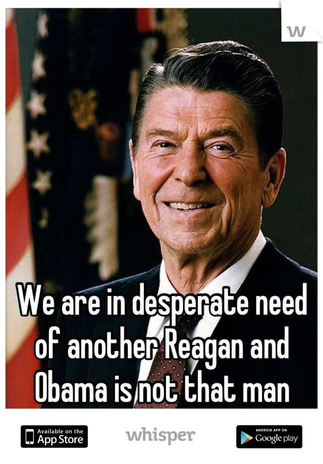 We are in desperate need of another Reagan and Obama is not that man