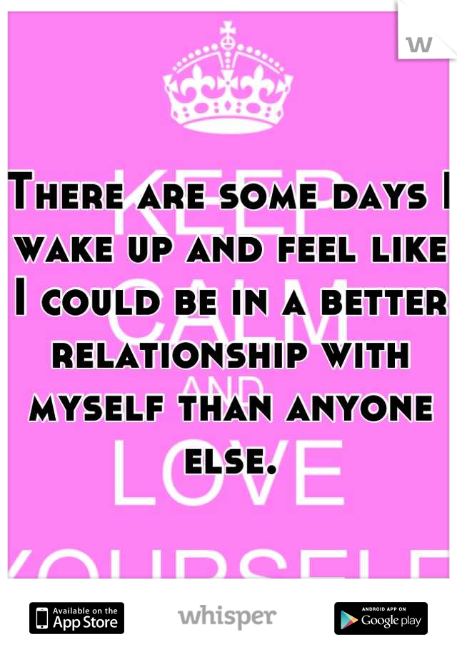 There are some days I wake up and feel like I could be in a better relationship with myself than anyone else.
