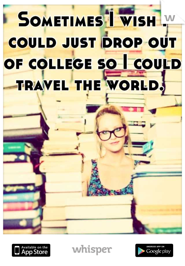 Sometimes I wish I could just drop out of college so I could travel the world.