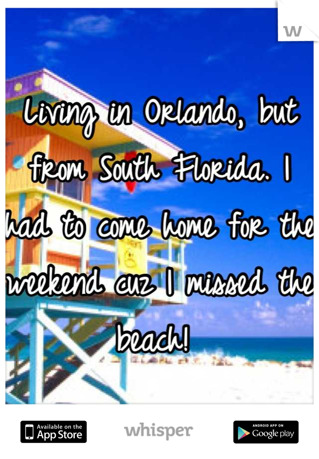 Living in Orlando, but from South Florida. I had to come home for the weekend cuz I missed the beach!