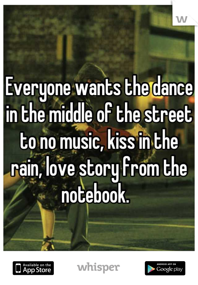 Everyone wants the dance in the middle of the street to no music, kiss in the rain, love story from the notebook.