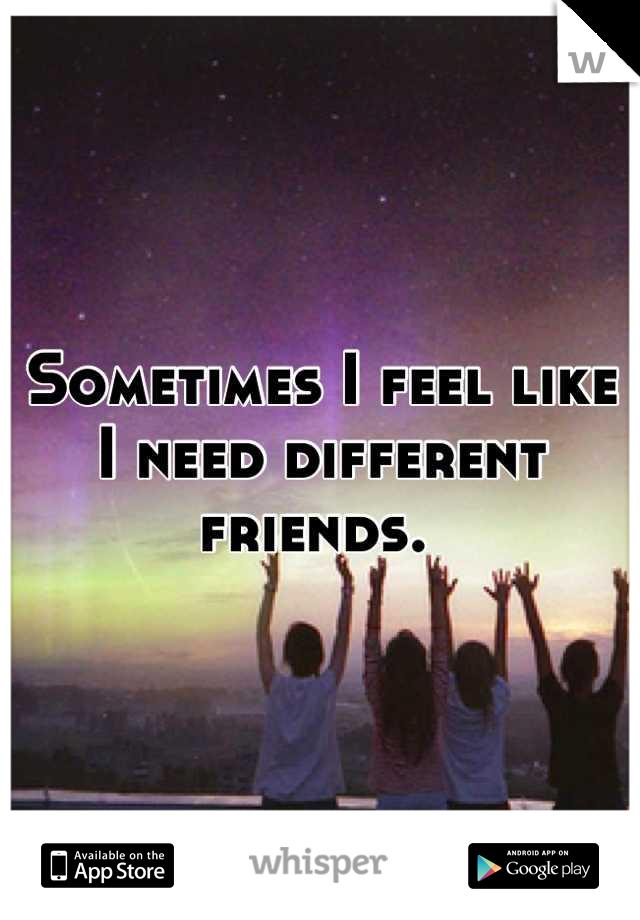 Sometimes I feel like I need different friends.