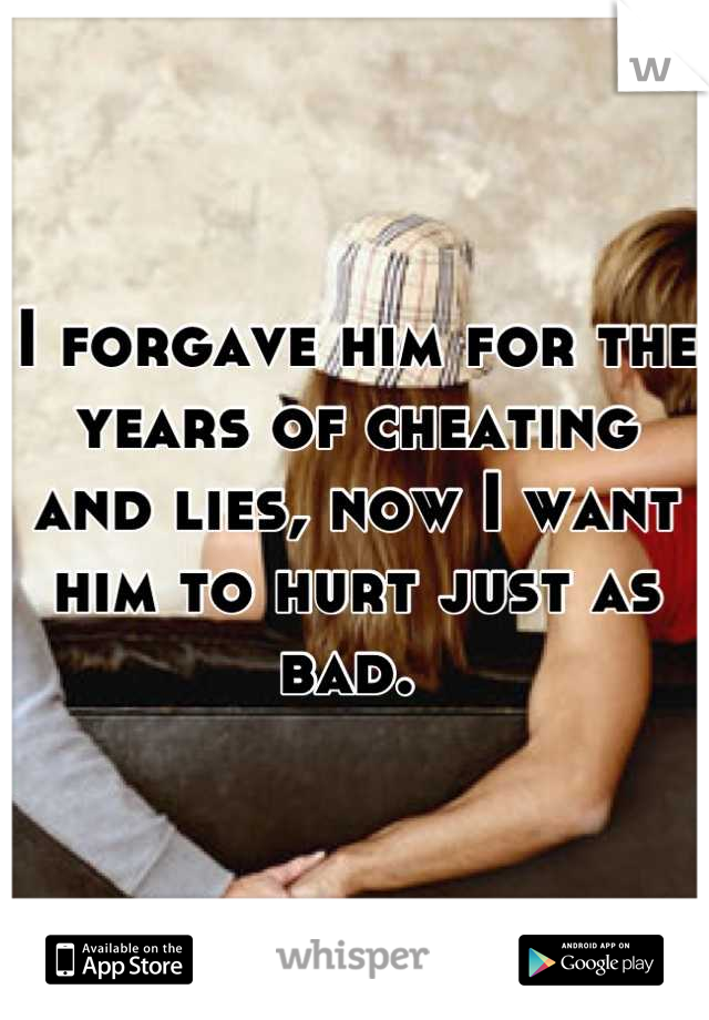 I forgave him for the years of cheating and lies, now I want him to hurt just as bad.