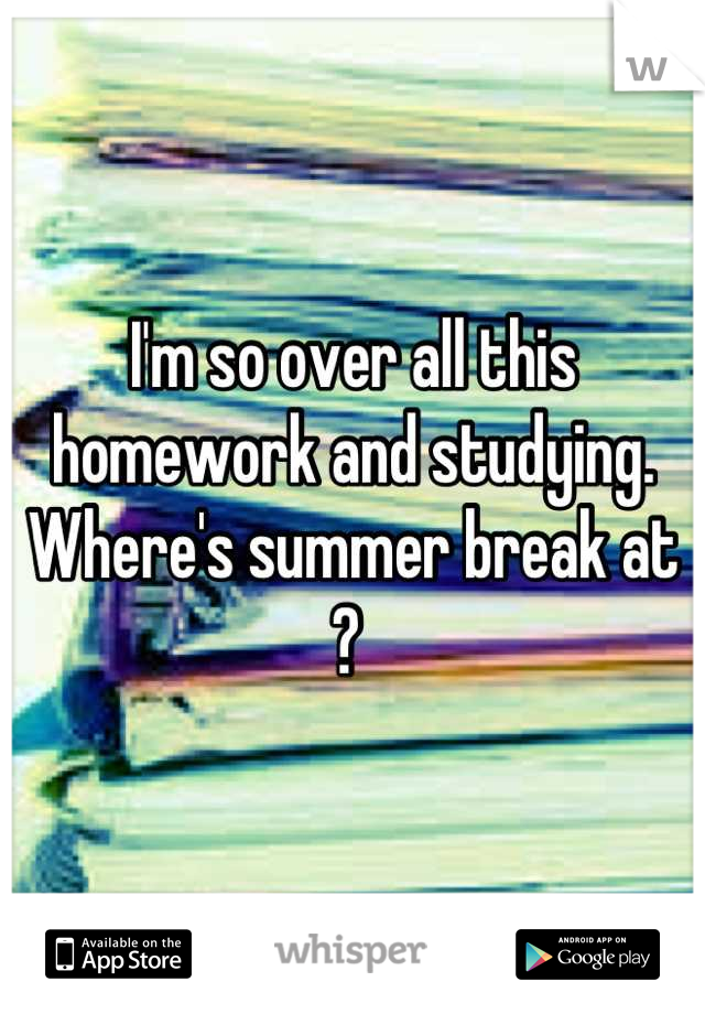 I'm so over all this homework and studying. Where's summer break at ?