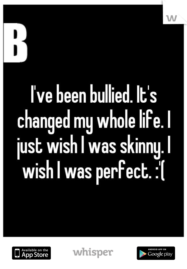 I've been bullied. It's changed my whole life. I just wish I was skinny. I wish I was perfect. :'(
