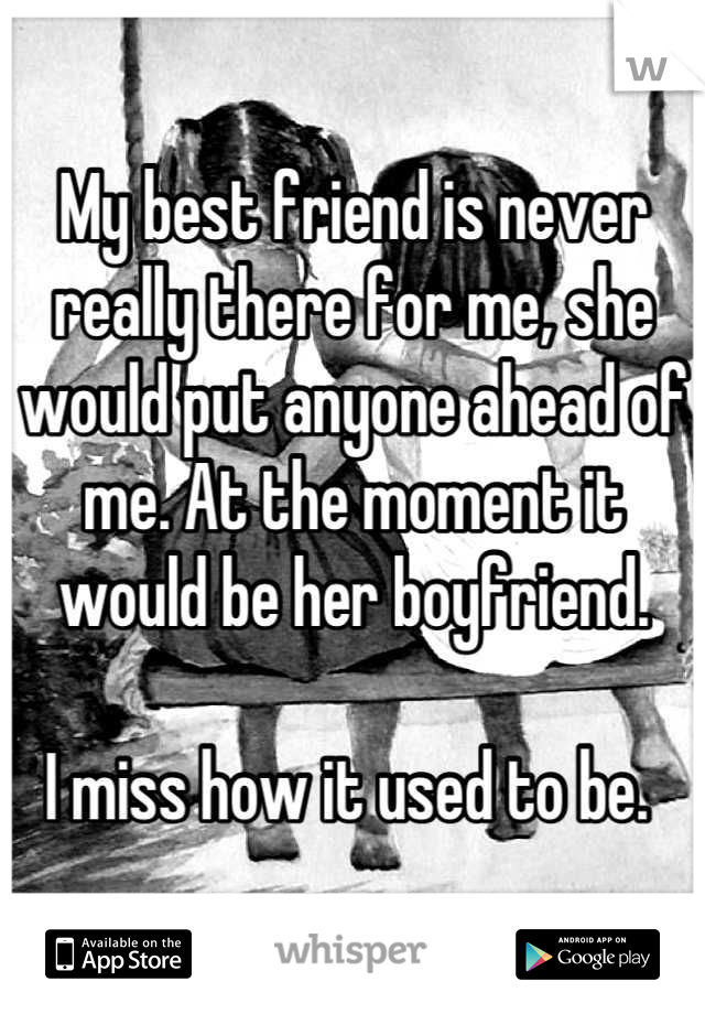 My best friend is never really there for me, she would put anyone ahead of me. At the moment it would be her boyfriend.   I miss how it used to be.