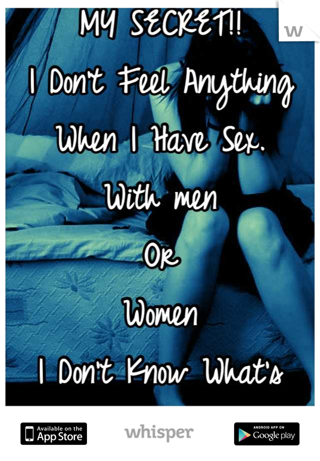 MY SECRET!! I Don't Feel Anything When I Have Sex.  With men  Or Women I Don't Know What's  Wrong With Me.!!!