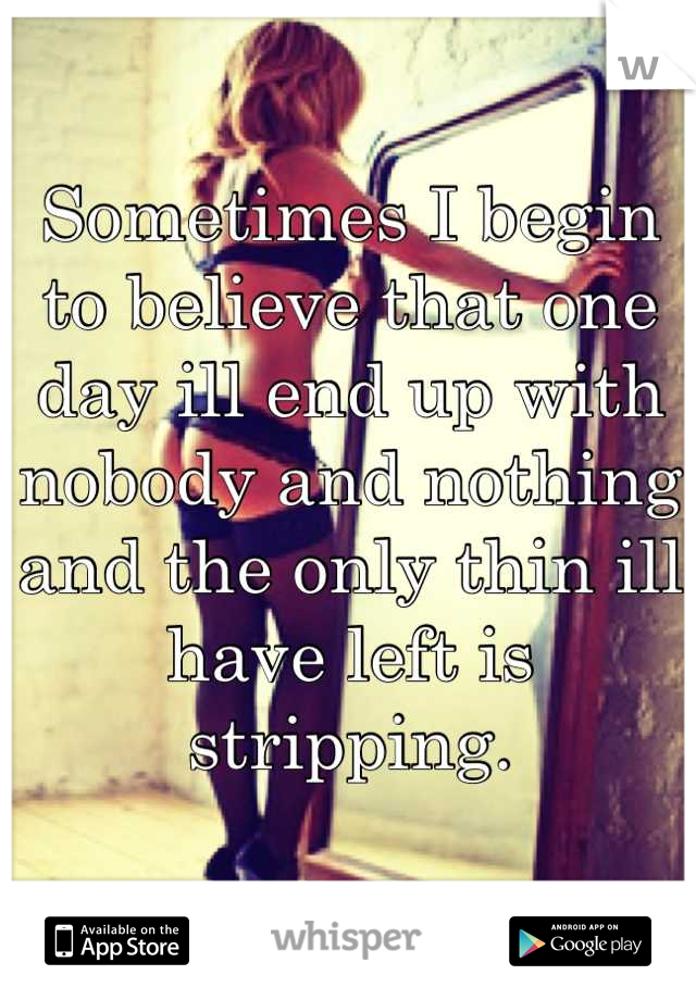 Sometimes I begin to believe that one day ill end up with nobody and nothing and the only thin ill have left is stripping.