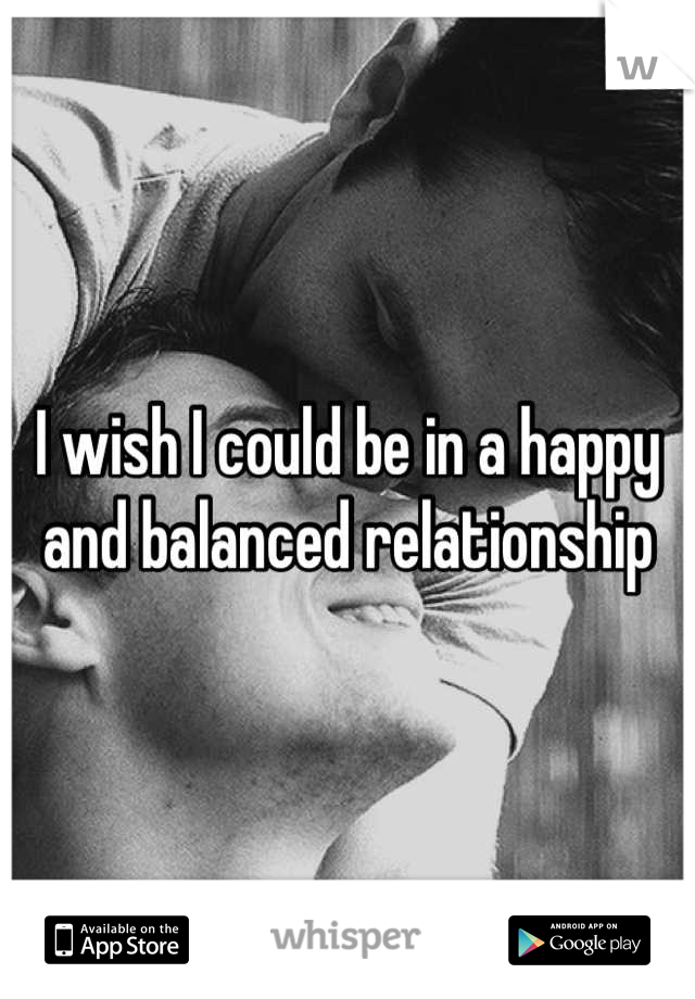 I wish I could be in a happy  and balanced relationship