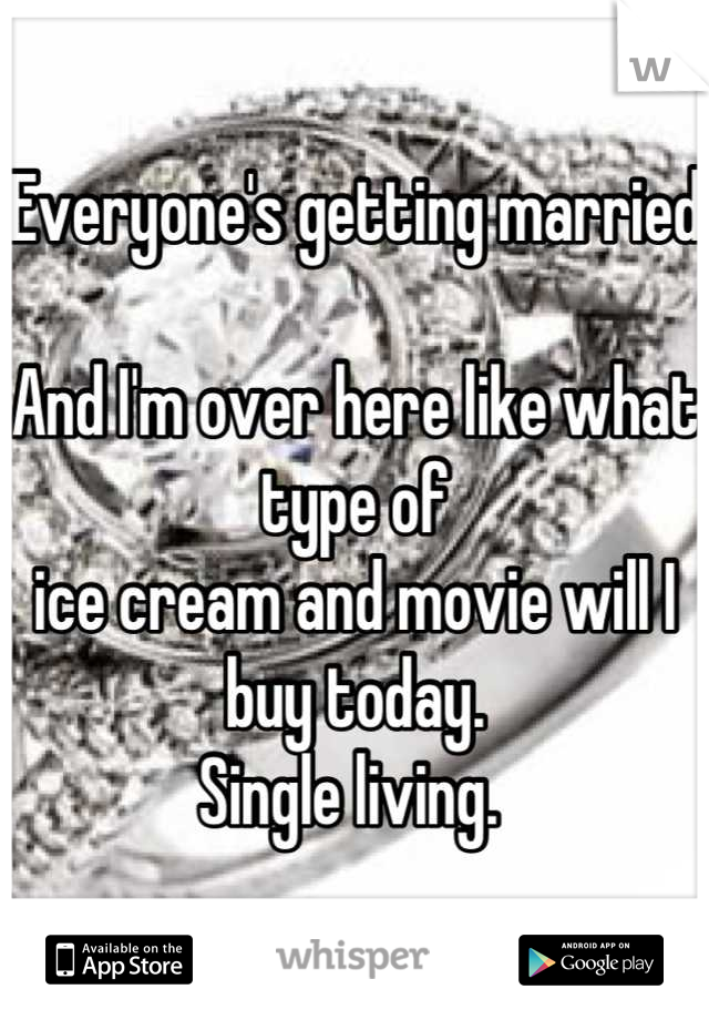 Everyone's getting married  And I'm over here like what type of  ice cream and movie will I buy today.  Single living.