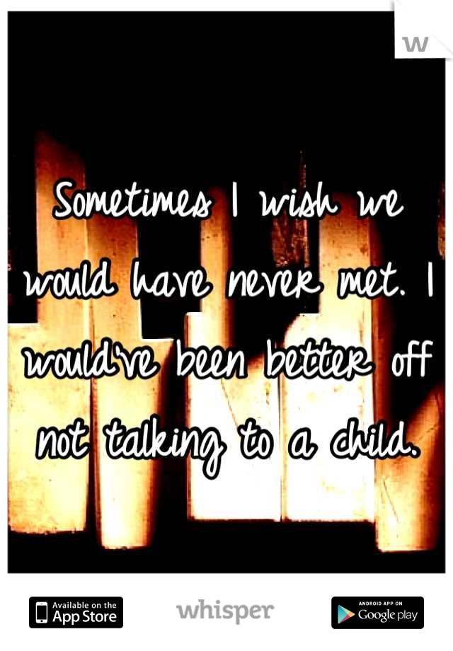 Sometimes I wish we would have never met. I would've been better off not talking to a child.