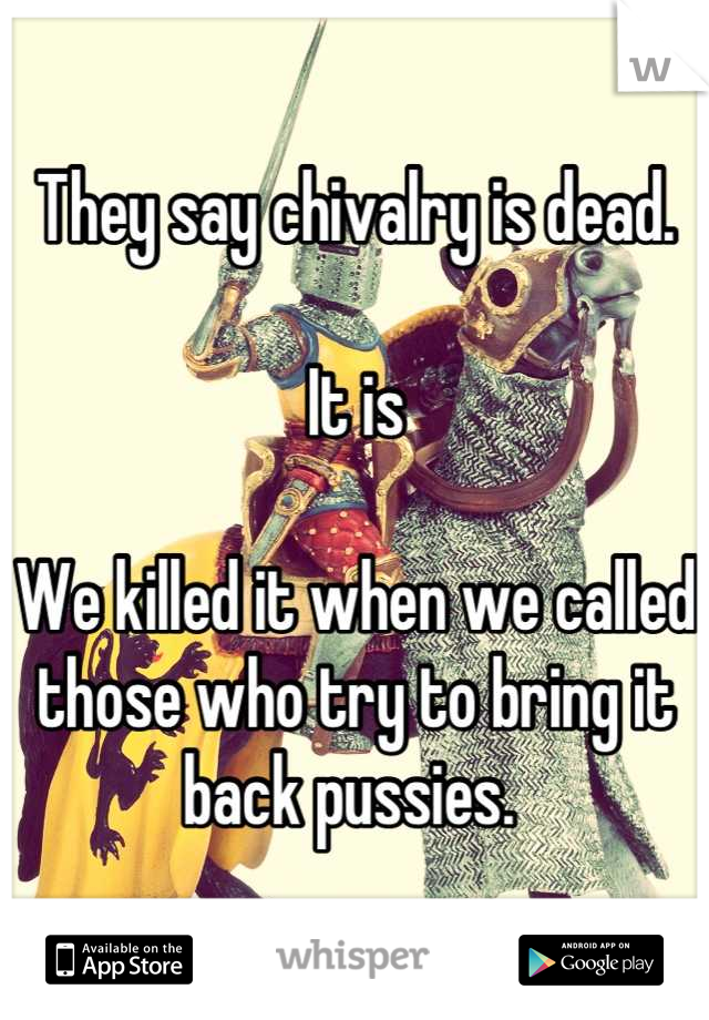 They say chivalry is dead.   It is  We killed it when we called those who try to bring it back pussies.