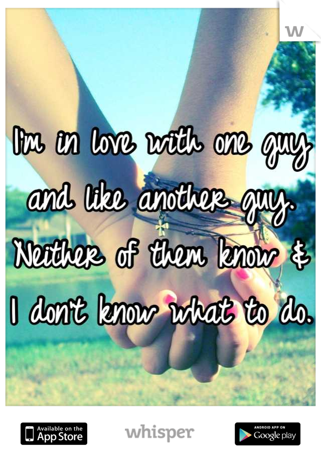I'm in love with one guy and like another guy. Neither of them know & I don't know what to do.