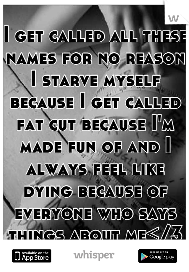 I get called all these names for no reason I starve myself because I get called fat cut because I'm made fun of and I always feel like dying because of everyone who says things about me</3