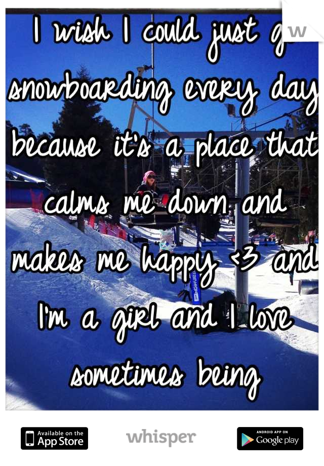 I wish I could just go snowboarding every day because it's a place that calms me down and makes me happy <3 and I'm a girl and I love sometimes being better/as good as the guys