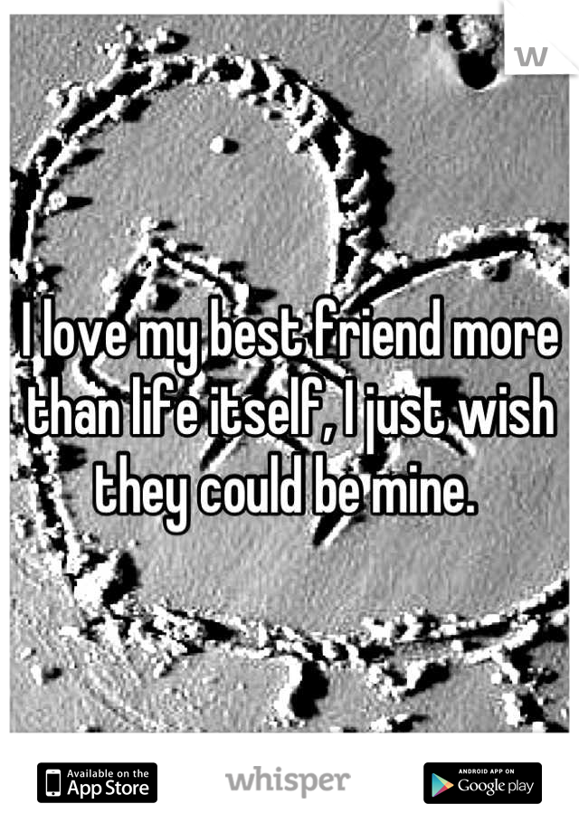 I love my best friend more than life itself, I just wish they could be mine.