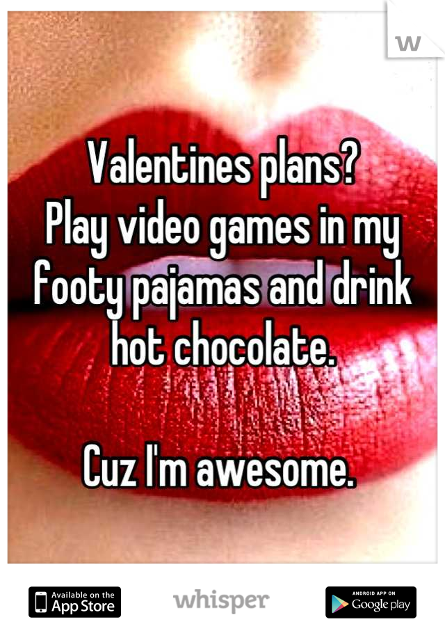 Valentines plans?  Play video games in my footy pajamas and drink hot chocolate.  Cuz I'm awesome.