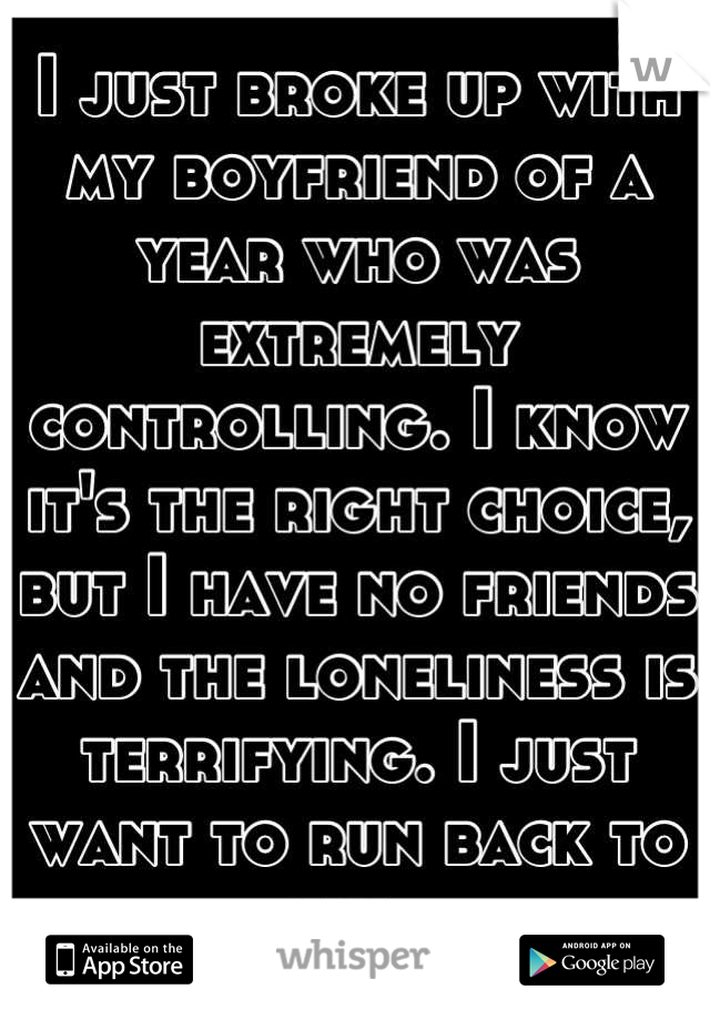 I just broke up with my boyfriend of a year who was extremely controlling. I know it's the right choice, but I have no friends and the loneliness is terrifying. I just want to run back to him.