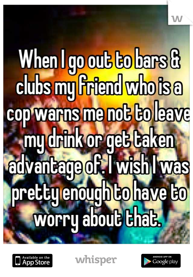 When I go out to bars & clubs my friend who is a cop warns me not to leave my drink or get taken advantage of. I wish I was pretty enough to have to worry about that.