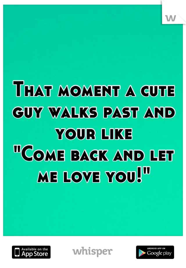 """That moment a cute guy walks past and your like """"Come back and let me love you!"""""""