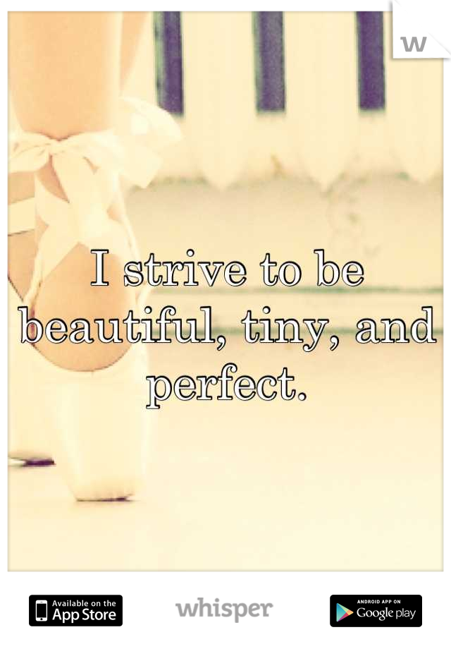 I strive to be beautiful, tiny, and perfect.