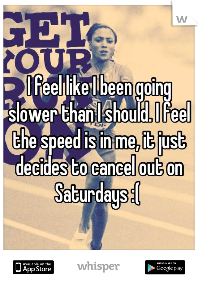 I feel like I been going slower than I should. I feel the speed is in me, it just decides to cancel out on Saturdays :(