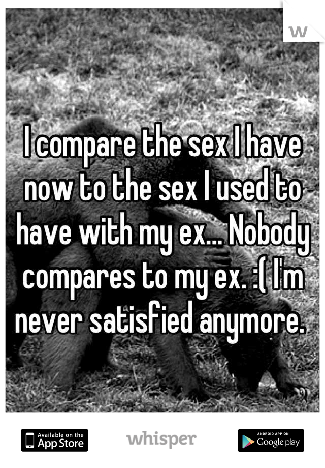 I compare the sex I have now to the sex I used to have with my ex... Nobody compares to my ex. :( I'm never satisfied anymore.