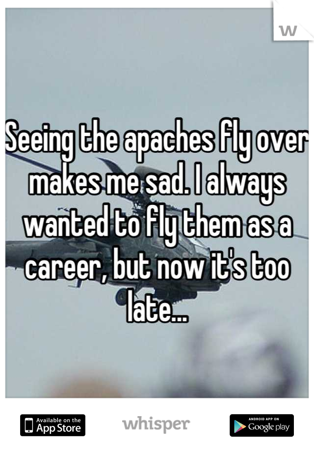Seeing the apaches fly over makes me sad. I always wanted to fly them as a career, but now it's too late...