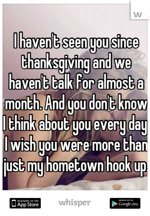 I haven't seen you since thanksgiving and we haven't talk for almost a month. And you don't know I think about you every day. I wish you were more than just my hometown hook up.