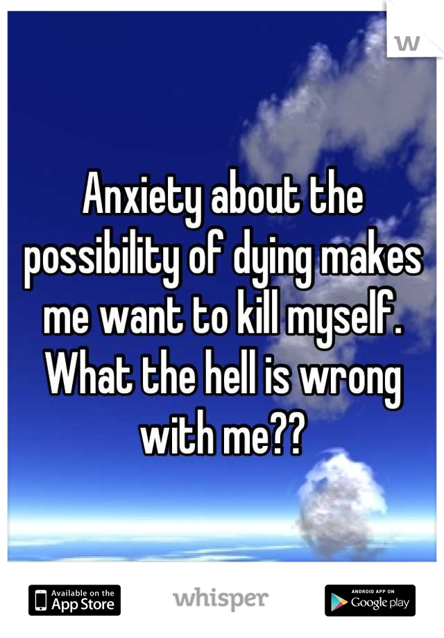 Anxiety about the possibility of dying makes me want to kill myself. What the hell is wrong with me??