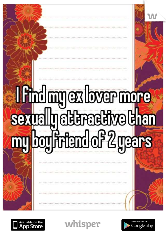 I find my ex lover more sexually attractive than my boyfriend of 2 years