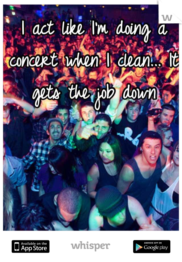I act like I'm doing a concert when I clean... It gets the job down