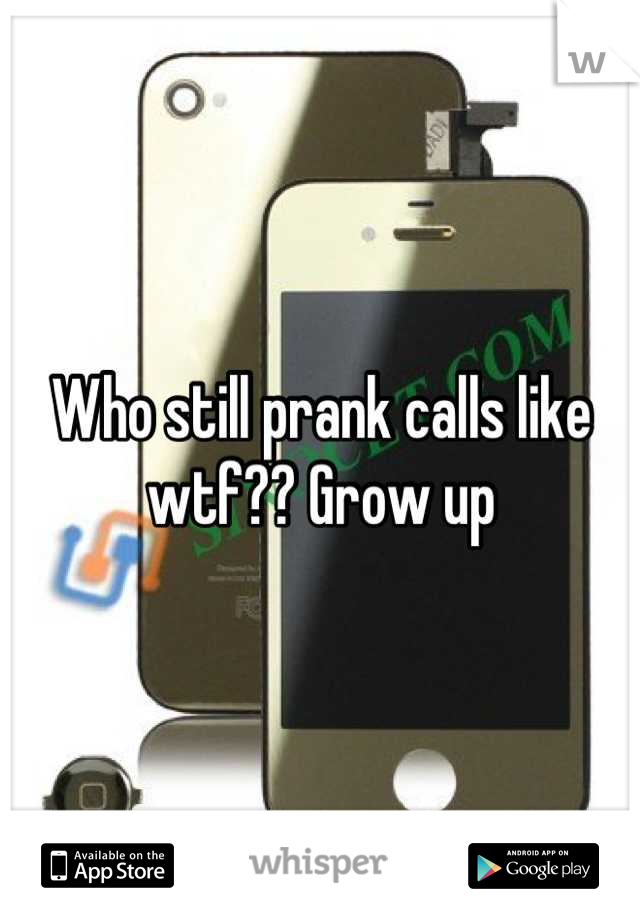 Who still prank calls like wtf?? Grow up
