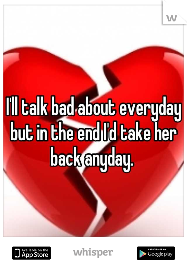 I'll talk bad about everyday but in the end I'd take her back anyday.