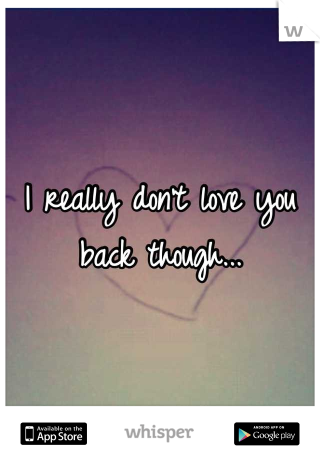 I really don't love you back though...