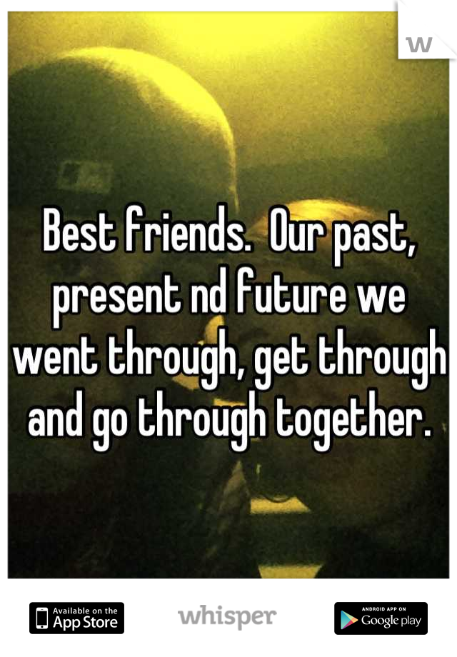 Best friends.  Our past, present nd future we went through, get through and go through together.