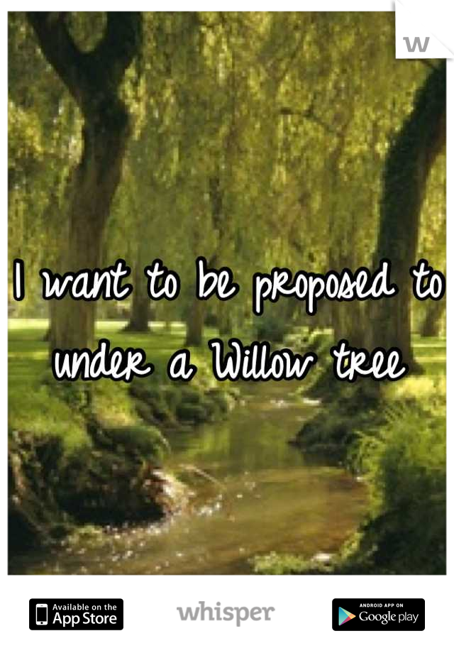 I want to be proposed to under a Willow tree