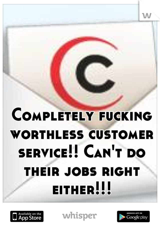 Completely fucking worthless customer service!! Can't do their jobs right either!!!