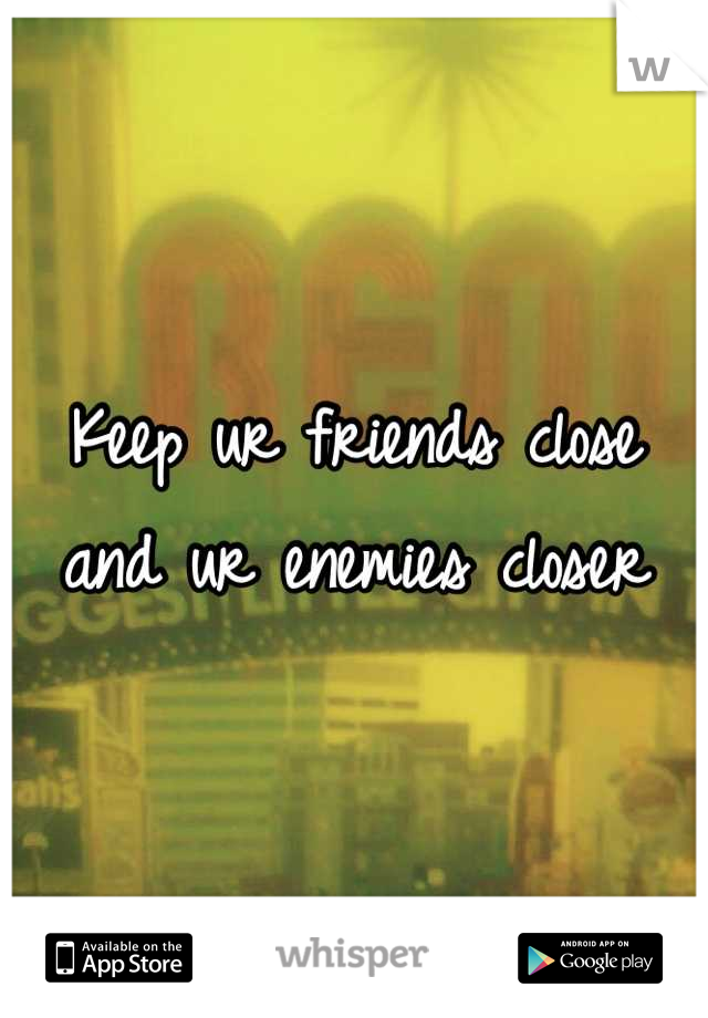 Keep ur friends close and ur enemies closer