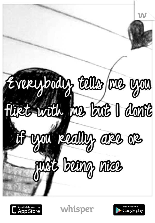 Everybody tells me you flirt with me but I don't if you really are or just being nice