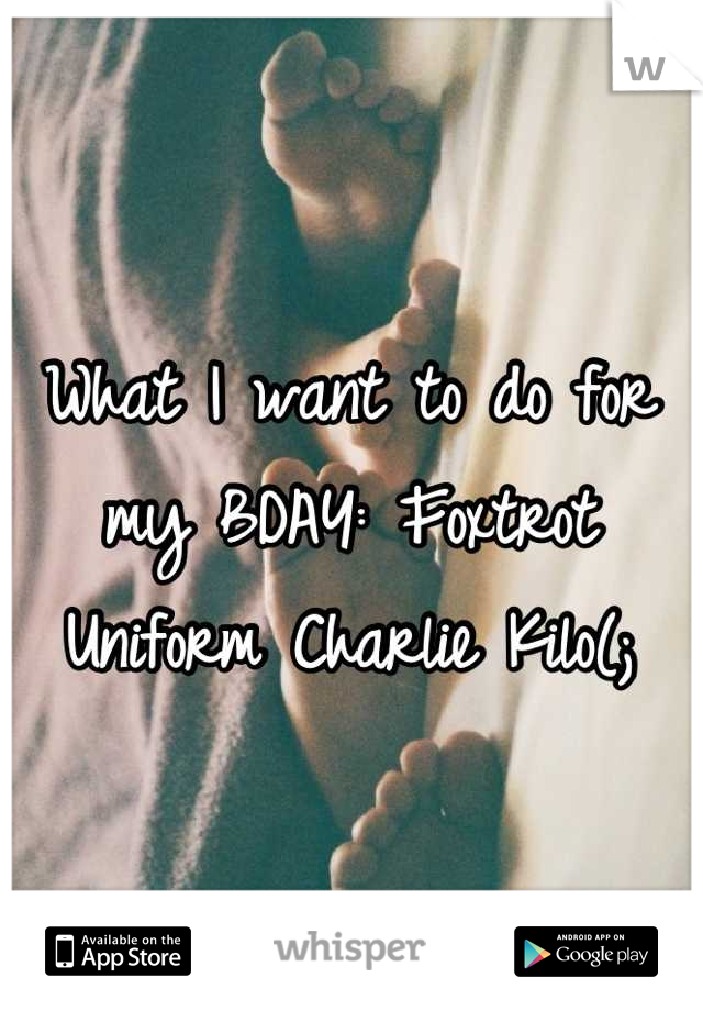 What I want to do for my BDAY: Foxtrot Uniform Charlie Kilo(;