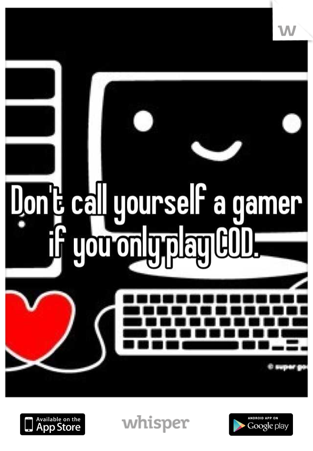 Don't call yourself a gamer if you only play COD.
