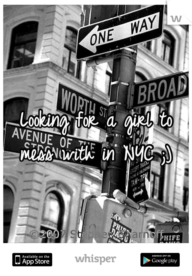 Looking for a girl to mess with in NYC ;)